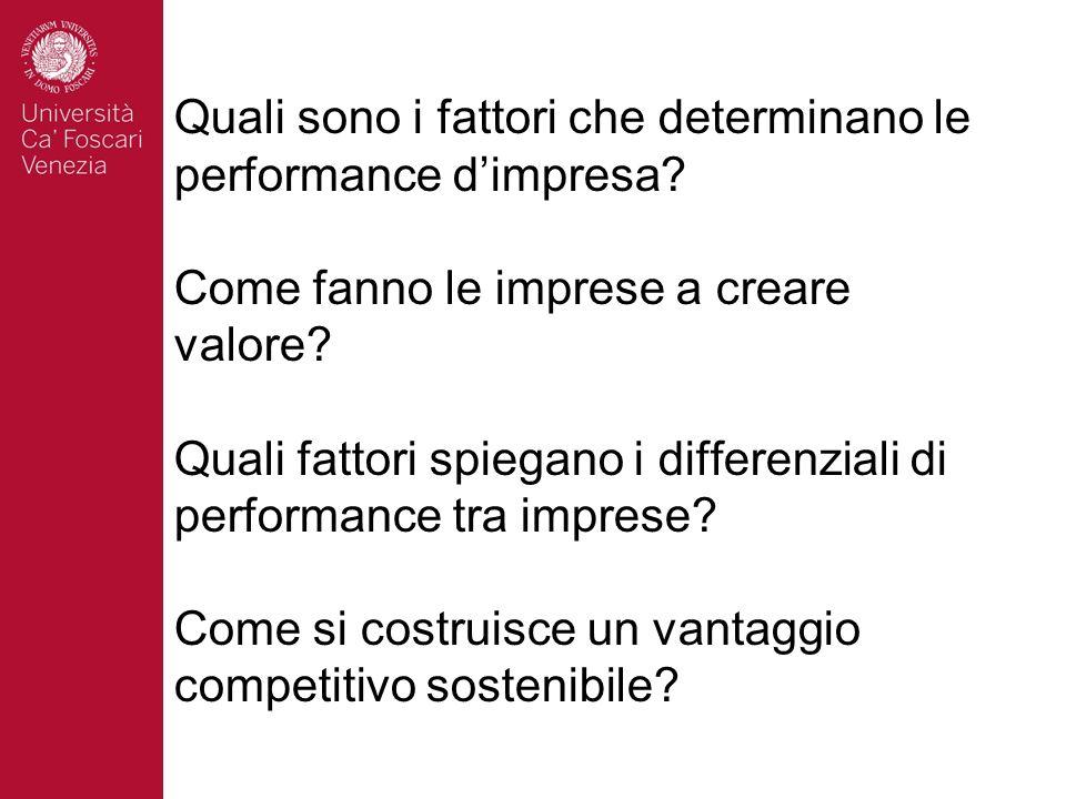 Quali sono i fattori che determinano le performance dimpresa? Come fanno le imprese a creare valore? Quali fattori spiegano i differenziali di perform