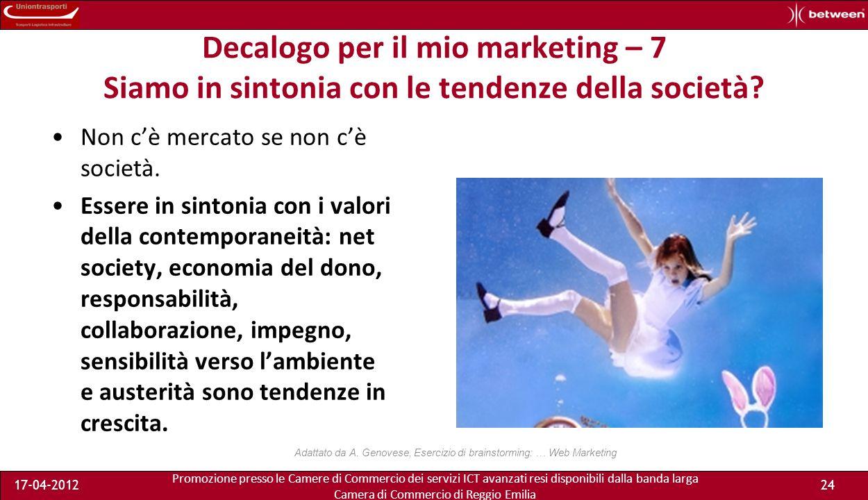 Promozione presso le Camere di Commercio dei servizi ICT avanzati resi disponibili dalla banda larga Camera di Commercio di Reggio Emilia 17-04-201224 Decalogo per il mio marketing – 7 Siamo in sintonia con le tendenze della società.