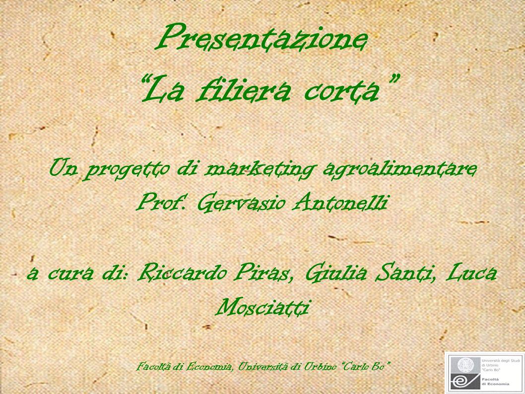 Presentazione La filiera corta Un progetto di marketing agroalimentare Prof. Gervasio Antonelli a cura di: Riccardo Piras, Giulia Santi, Luca Mosciatt