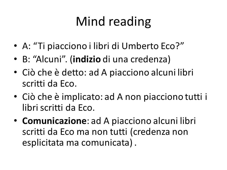 Mind reading A: Ti piacciono i libri di Umberto Eco? B: Alcuni. (indizio di una credenza) Ciò che è detto: ad A piacciono alcuni libri scritti da Eco.