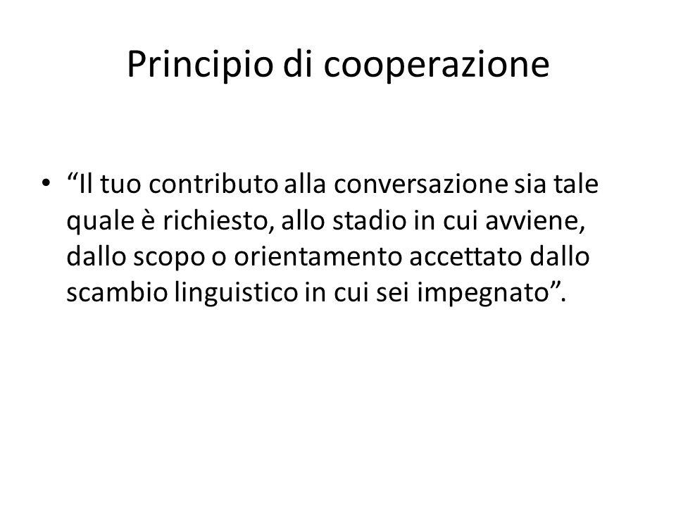 Principio di cooperazione Il tuo contributo alla conversazione sia tale quale è richiesto, allo stadio in cui avviene, dallo scopo o orientamento accettato dallo scambio linguistico in cui sei impegnato.