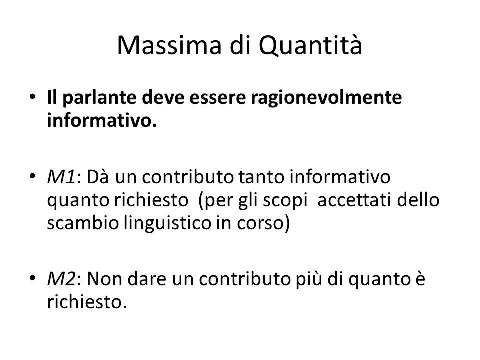 Massima di Quantità Il parlante deve essere ragionevolmente informativo. M1: Dà un contributo tanto informativo quanto richiesto (per gli scopi accett