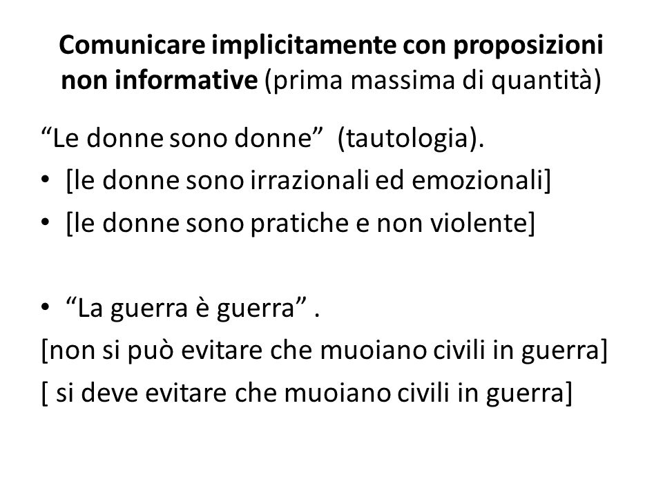 Comunicare implicitamente con proposizioni non informative (prima massima di quantità) Le donne sono donne (tautologia). [le donne sono irrazionali ed