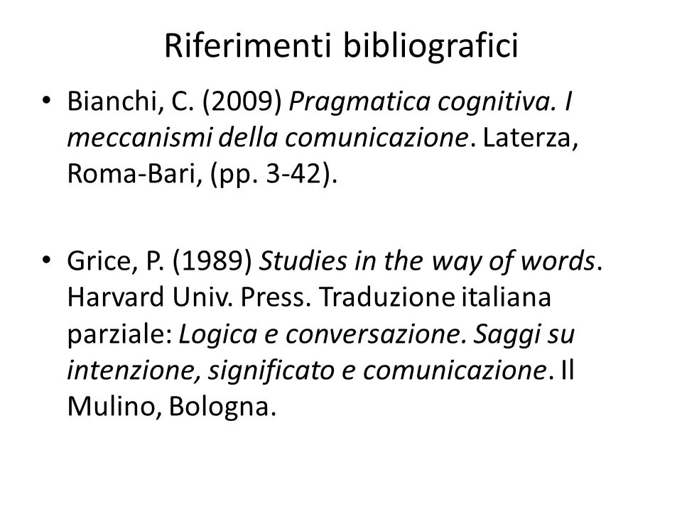 Riferimenti bibliografici Bianchi, C. (2009) Pragmatica cognitiva. I meccanismi della comunicazione. Laterza, Roma-Bari, (pp. 3-42). Grice, P. (1989)