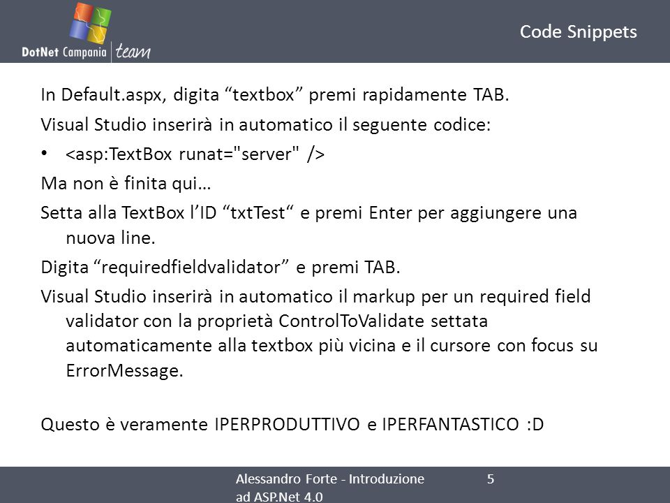 Code Snippets I Web development snippets (o Code Snippets) si dividono in due tipi: ASP.NET and HTML Esempi di snippets ASP.NET sono: hyperlink, Image, Label, panel, ecc… register, registerAscx, sm, smp Esempi di snippets HTML sono : a, br, div, img, input, ecc… In MSDN è possibile trovare la lista completa degli snippets.