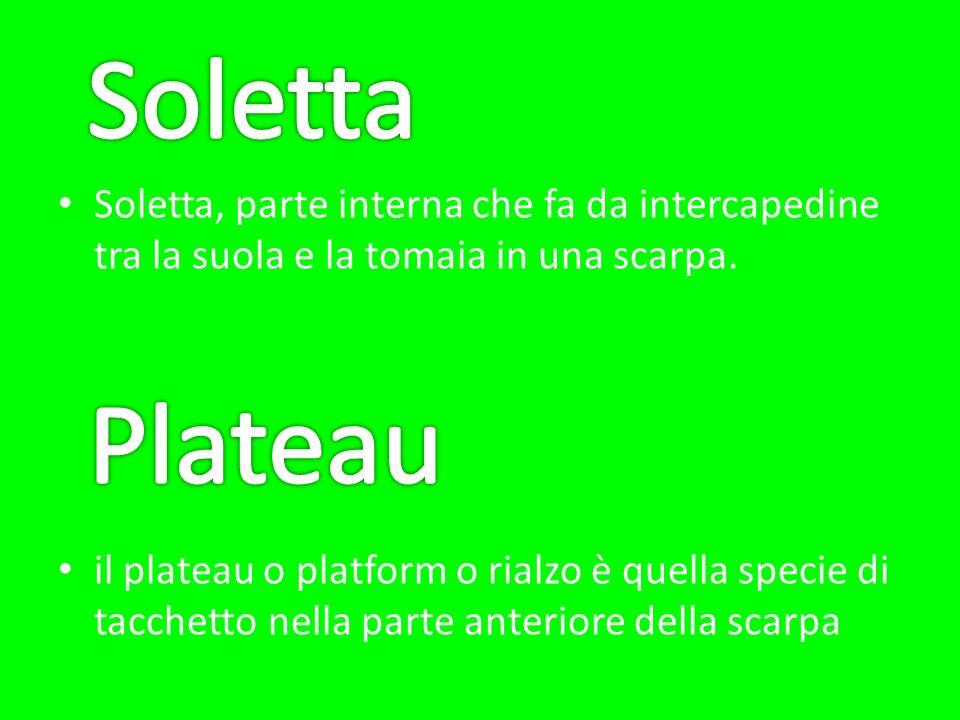 Soletta, parte interna che fa da intercapedine tra la suola e la tomaia in una scarpa. il plateau o platform o rialzo è quella specie di tacchetto nel