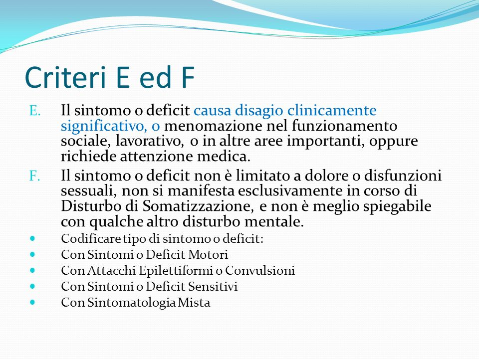 Criteri E ed F E. Il sintomo o deficit causa disagio clinicamente significativo, o menomazione nel funzionamento sociale, lavorativo, o in altre aree