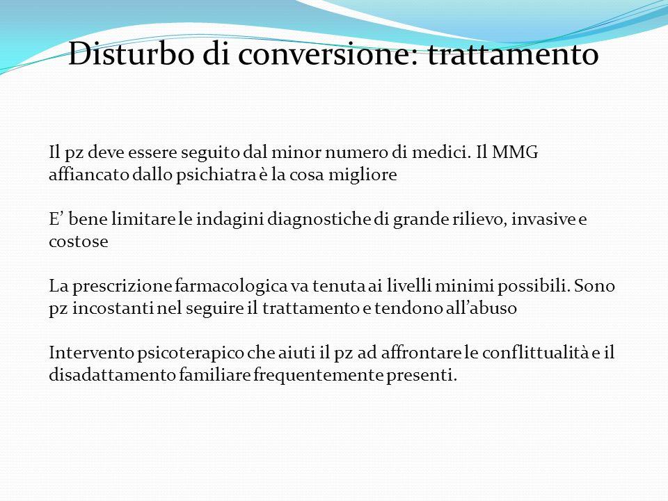 Disturbo di conversione: trattamento Il pz deve essere seguito dal minor numero di medici. Il MMG affiancato dallo psichiatra è la cosa migliore E ben