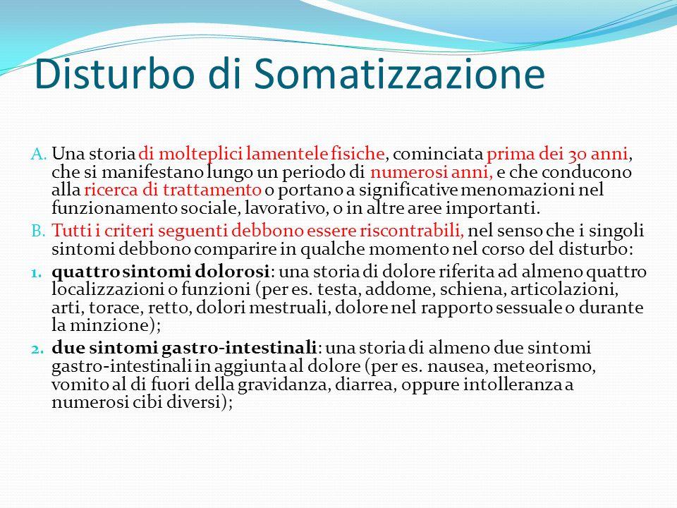 Disturbo di Somatizzazione A. Una storia di molteplici lamentele fisiche, cominciata prima dei 30 anni, che si manifestano lungo un periodo di numeros