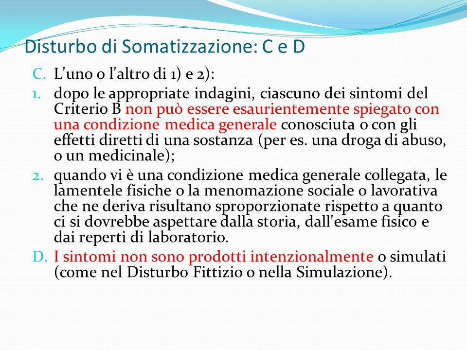 Disturbo di Somatizzazione: C e D C. L'uno o l'altro di 1) e 2): 1. dopo le appropriate indagini, ciascuno dei sintomi del Criterio B non può essere e