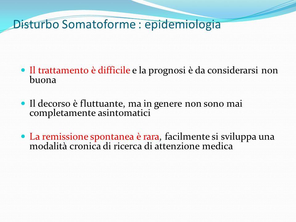 Disturbo Somatoforme : epidemiologia Il trattamento è difficile e la prognosi è da considerarsi non buona Il decorso è fluttuante, ma in genere non so
