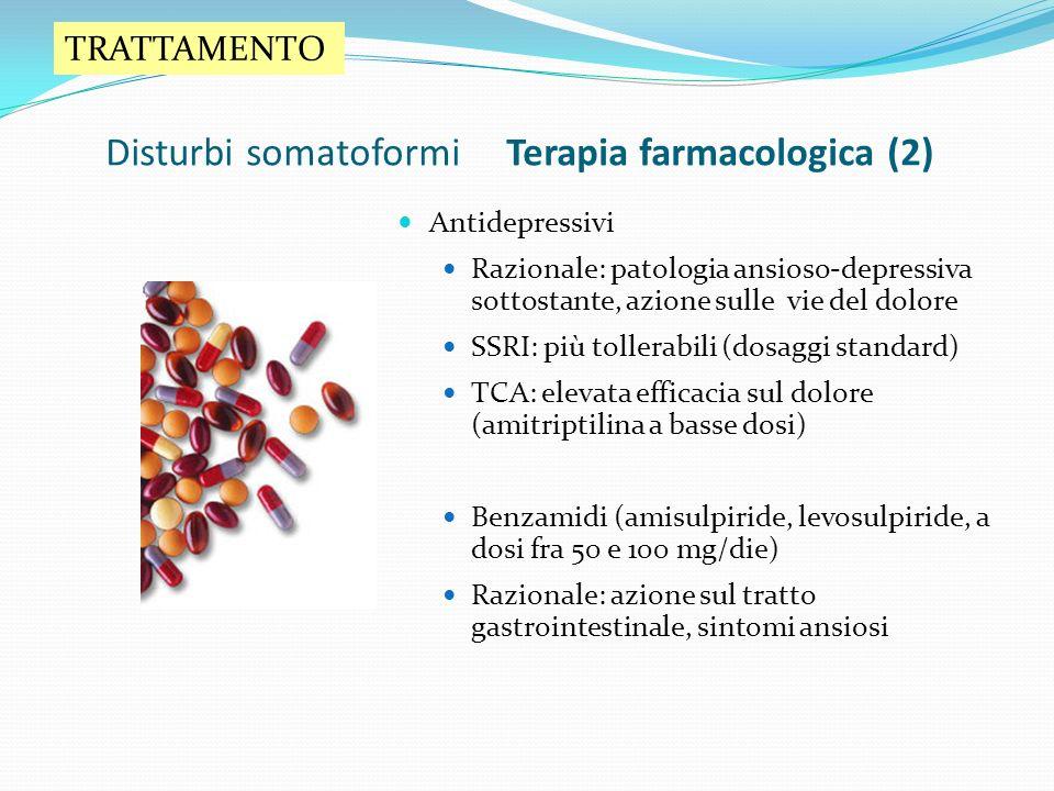 Disturbi somatoformi Terapia farmacologica (2) Antidepressivi Razionale: patologia ansioso-depressiva sottostante, azione sulle vie del dolore SSRI: p