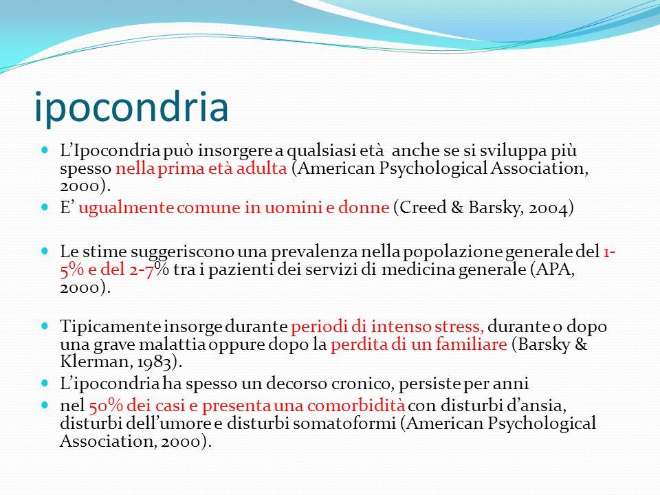 ipocondria LIpocondria può insorgere a qualsiasi età anche se si sviluppa più spesso nella prima età adulta (American Psychological Association, 2000)