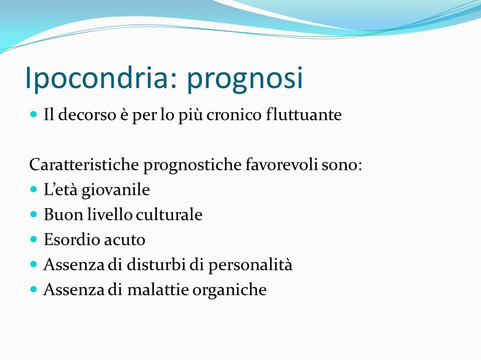 Ipocondria: prognosi Il decorso è per lo più cronico fluttuante Caratteristiche prognostiche favorevoli sono: Letà giovanile Buon livello culturale Es
