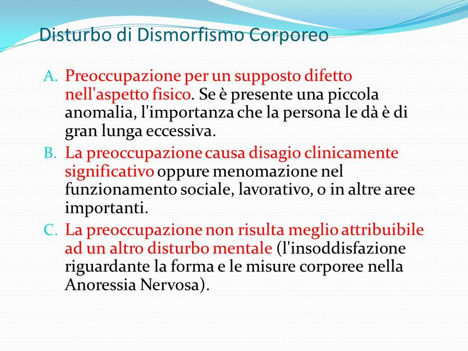Disturbo di Dismorfismo Corporeo A. Preoccupazione per un supposto difetto nell'aspetto fisico. Se è presente una piccola anomalia, l'importanza che l