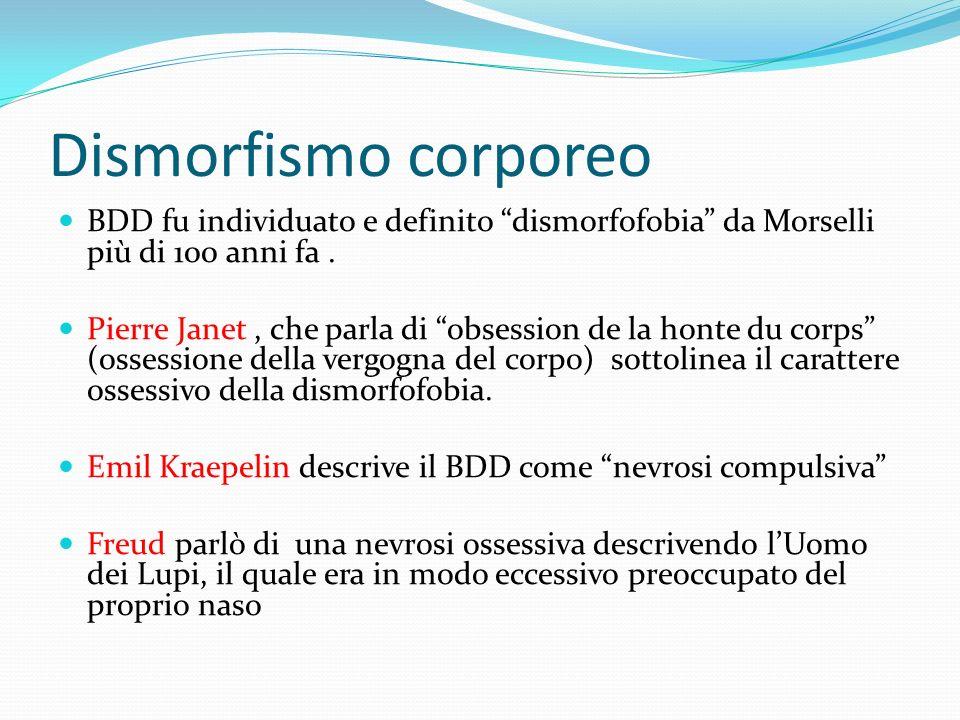 Dismorfismo corporeo BDD fu individuato e definito dismorfofobia da Morselli più di 100 anni fa. Pierre Janet, che parla di obsession de la honte du c