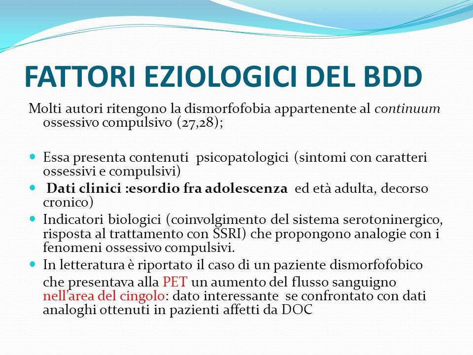 FATTORI EZIOLOGICI DEL BDD Molti autori ritengono la dismorfofobia appartenente al continuum ossessivo compulsivo (27,28); Essa presenta contenuti psi