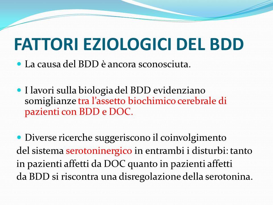 FATTORI EZIOLOGICI DEL BDD La causa del BDD è ancora sconosciuta. I lavori sulla biologia del BDD evidenziano somiglianze tra lassetto biochimico cere