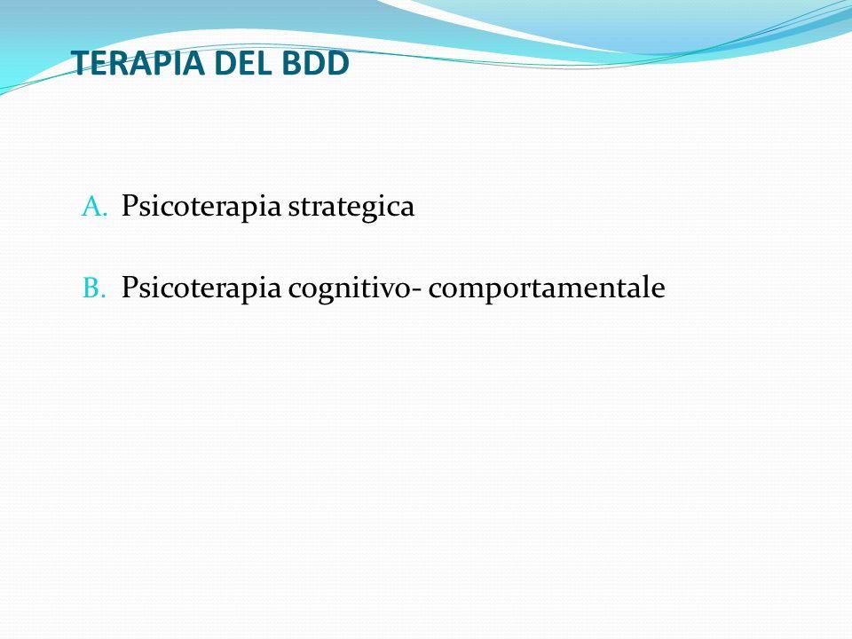 TERAPIA DEL BDD A. Psicoterapia strategica B. Psicoterapia cognitivo- comportamentale