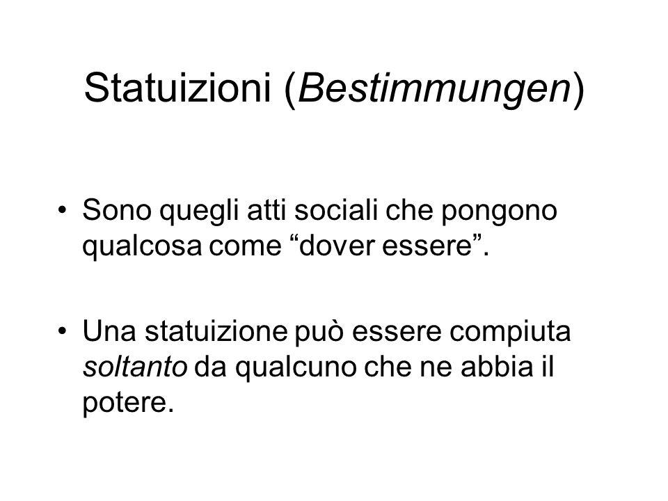 Statuizioni (Bestimmungen) Sono quegli atti sociali che pongono qualcosa come dover essere. Una statuizione può essere compiuta soltanto da qualcuno c