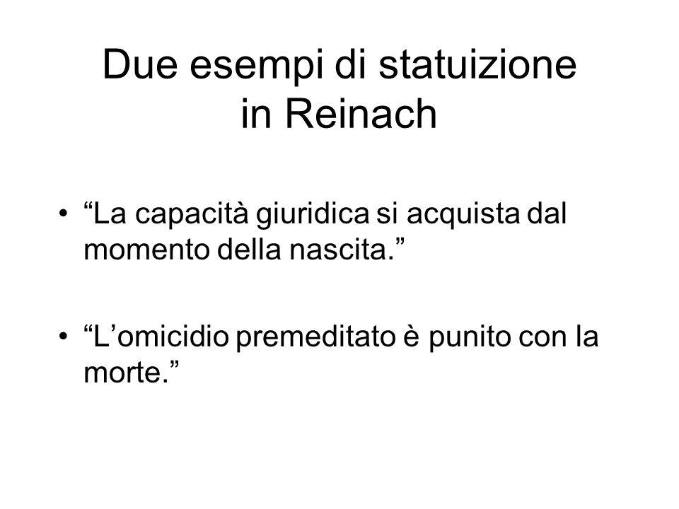 Due esempi di statuizione in Reinach La capacità giuridica si acquista dal momento della nascita. Lomicidio premeditato è punito con la morte.