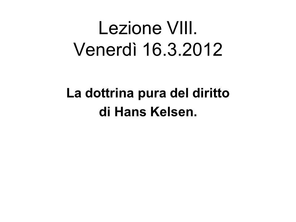 Lezione VIII. Venerdì 16.3.2012 La dottrina pura del diritto di Hans Kelsen.