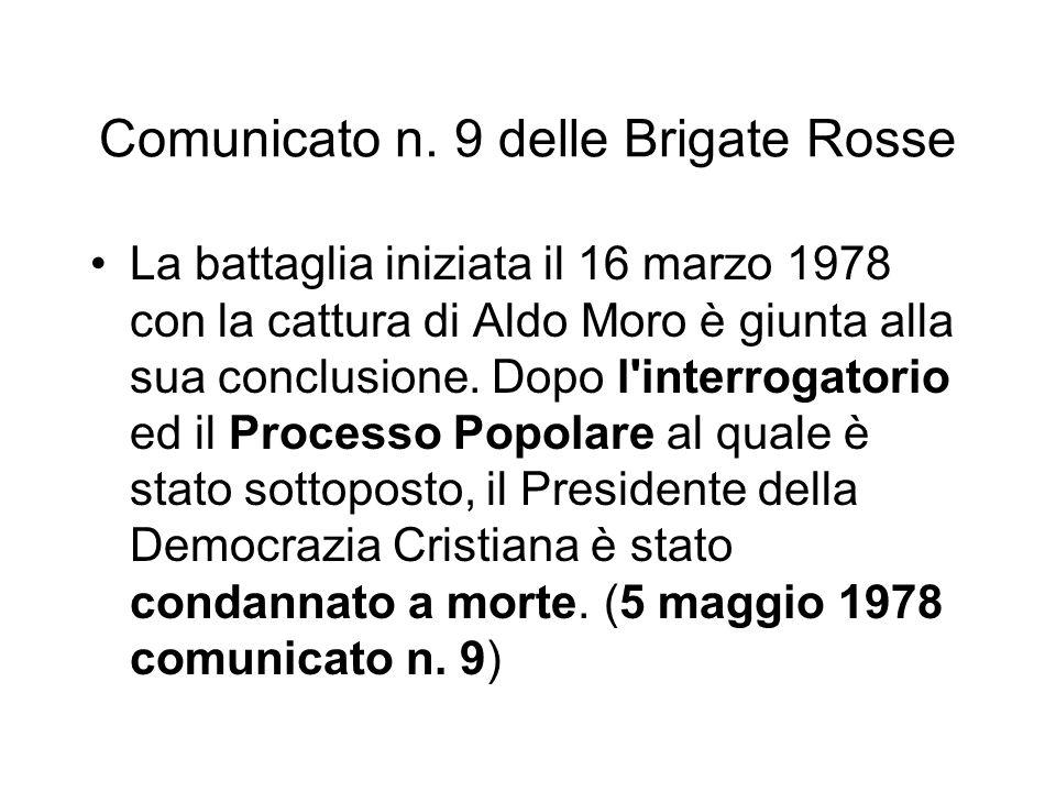 Comunicato n. 9 delle Brigate Rosse La battaglia iniziata il 16 marzo 1978 con la cattura di Aldo Moro è giunta alla sua conclusione. Dopo l'interroga