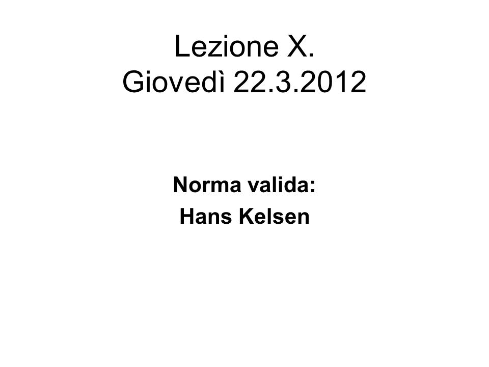 Lezione X. Giovedì 22.3.2012 Norma valida: Hans Kelsen