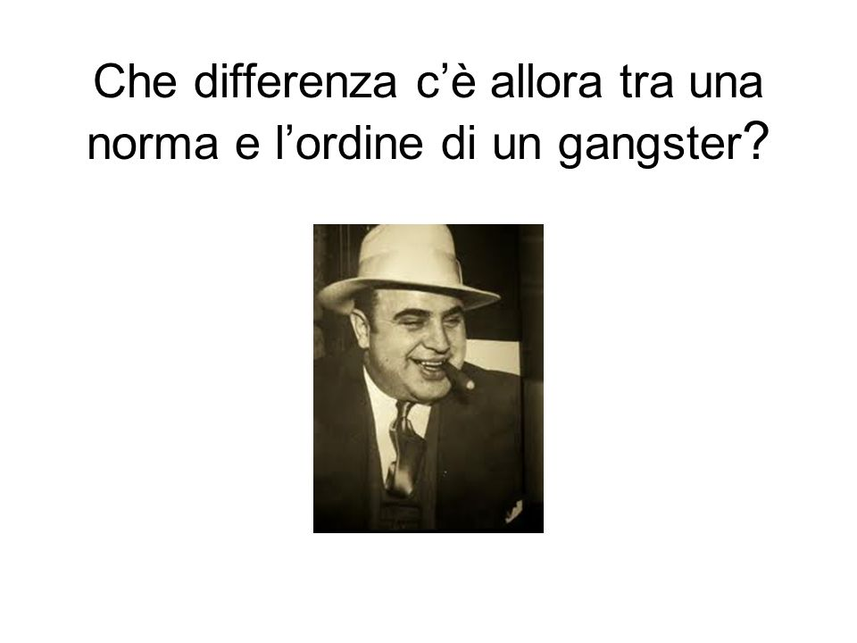 Che differenza cè allora tra una norma e lordine di un gangster ?