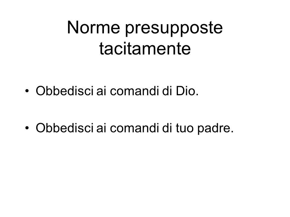 Norme presupposte tacitamente Obbedisci ai comandi di Dio. Obbedisci ai comandi di tuo padre.