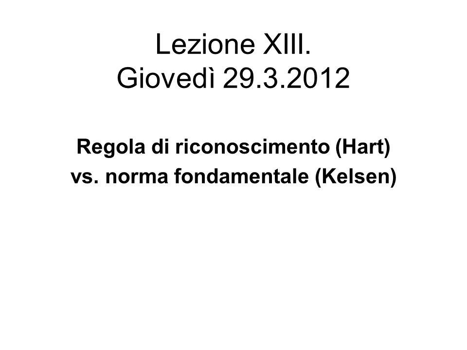 Lezione XIII. Giovedì 29.3.2012 Regola di riconoscimento (Hart) vs. norma fondamentale (Kelsen)