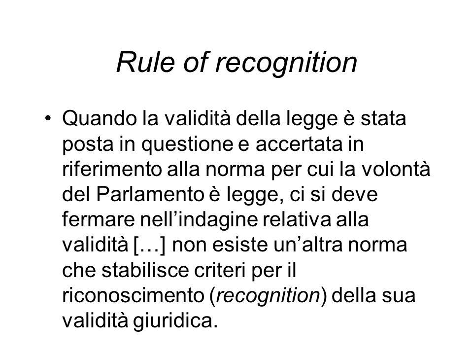 Rule of recognition Quando la validità della legge è stata posta in questione e accertata in riferimento alla norma per cui la volontà del Parlamento