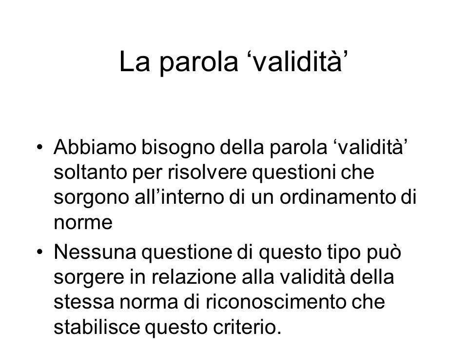 La parola validità Abbiamo bisogno della parola validità soltanto per risolvere questioni che sorgono allinterno di un ordinamento di norme Nessuna qu