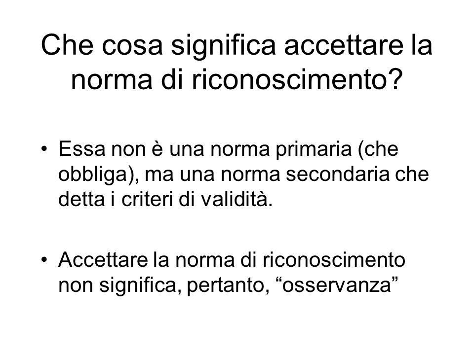 Che cosa significa accettare la norma di riconoscimento? Essa non è una norma primaria (che obbliga), ma una norma secondaria che detta i criteri di v