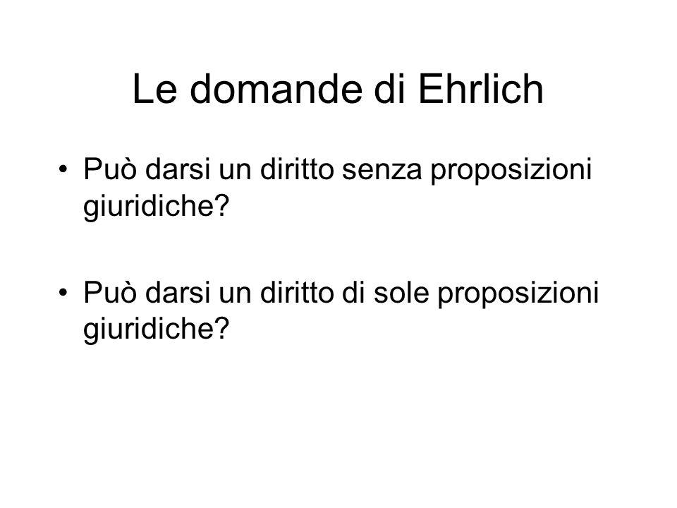 Le domande di Ehrlich Può darsi un diritto senza proposizioni giuridiche? Può darsi un diritto di sole proposizioni giuridiche?