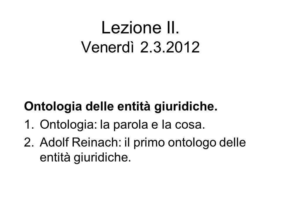 Lezione II. Venerdì 2.3.2012 Ontologia delle entità giuridiche. 1.Ontologia: la parola e la cosa. 2.Adolf Reinach: il primo ontologo delle entità giur
