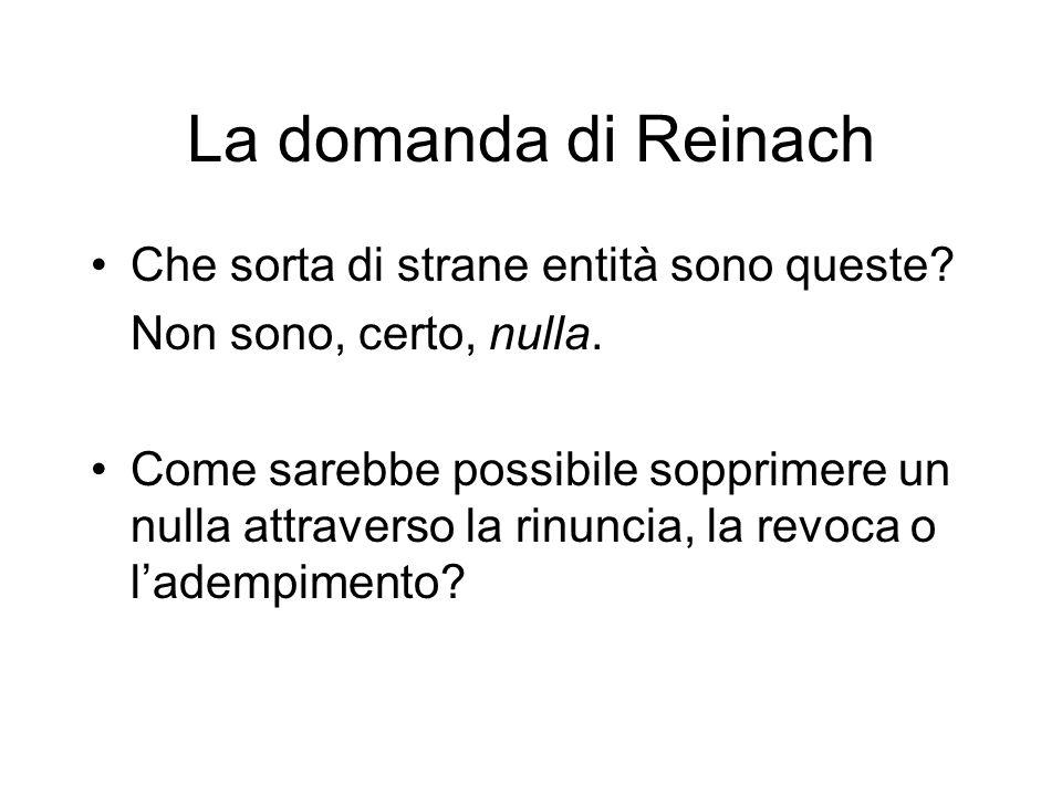 La domanda di Reinach Che sorta di strane entità sono queste? Non sono, certo, nulla. Come sarebbe possibile sopprimere un nulla attraverso la rinunci