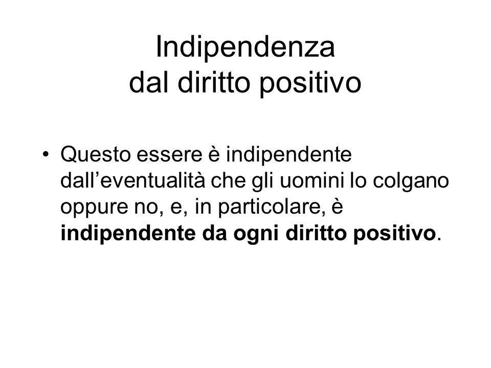 Indipendenza dal diritto positivo Questo essere è indipendente dalleventualità che gli uomini lo colgano oppure no, e, in particolare, è indipendente