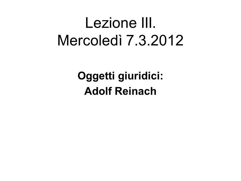 Lezione III. Mercoledì 7.3.2012 Oggetti giuridici: Adolf Reinach
