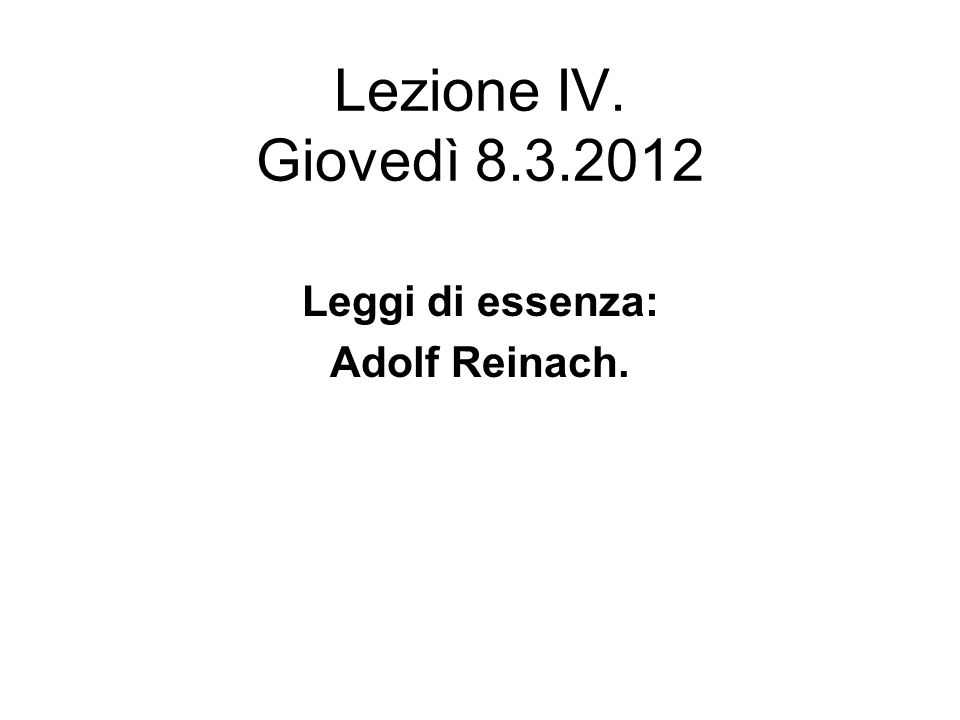 Lezione IV. Giovedì 8.3.2012 Leggi di essenza: Adolf Reinach.