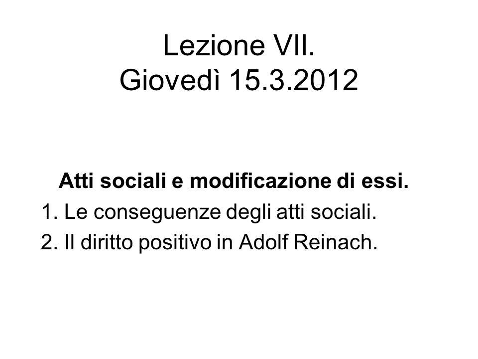 Lezione VII. Giovedì 15.3.2012 Atti sociali e modificazione di essi. 1. Le conseguenze degli atti sociali. 2. Il diritto positivo in Adolf Reinach.