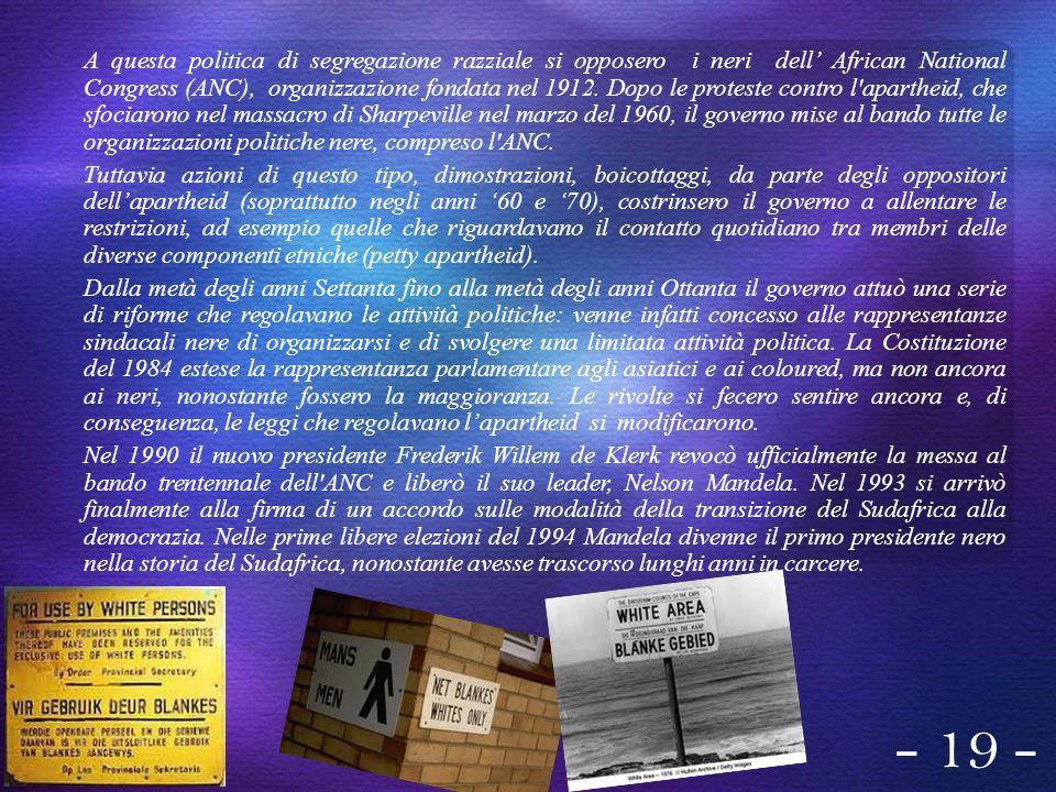 A questa politica di segregazione razziale si opposero i neri dell African National Congress (ANC), organizzazione fondata nel 1912. Dopo le proteste