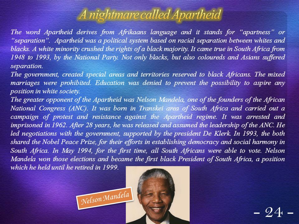 The word Apartheid derives from Afrikaans language and it stands for apartness or separation. Apartheid was a political system based on racial separat