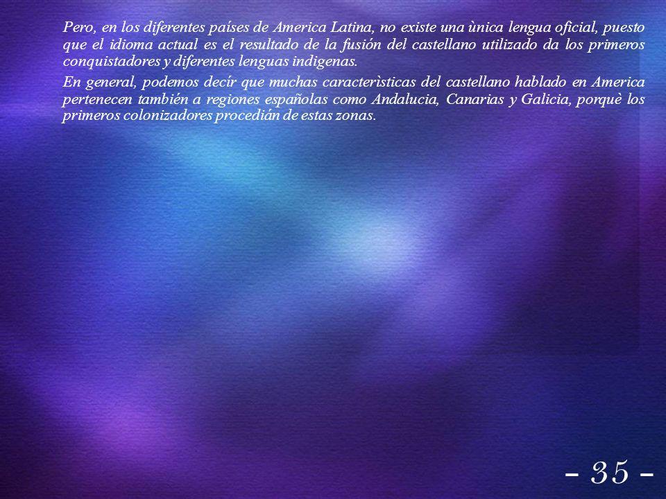 Pero, en los diferentes países de America Latina, no existe una ùnica lengua oficial, puesto que el idioma actual es el resultado de la fusión del cas