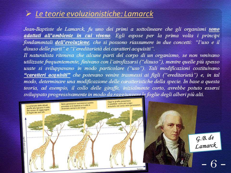 - 6 - Le teorie evoluzionistiche: Lamarck Jean-Baptiste de Lamarck, fu uno dei primi a sottolineare che gli organismi sono adattati allambiente in cui