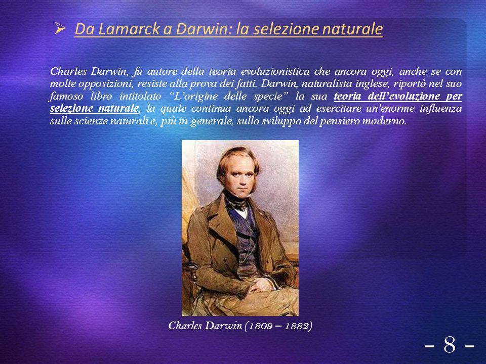 - 8 - Da Lamarck a Darwin: la selezione naturale Charles Darwin, fu autore della teoria evoluzionistica che ancora oggi, anche se con molte opposizion