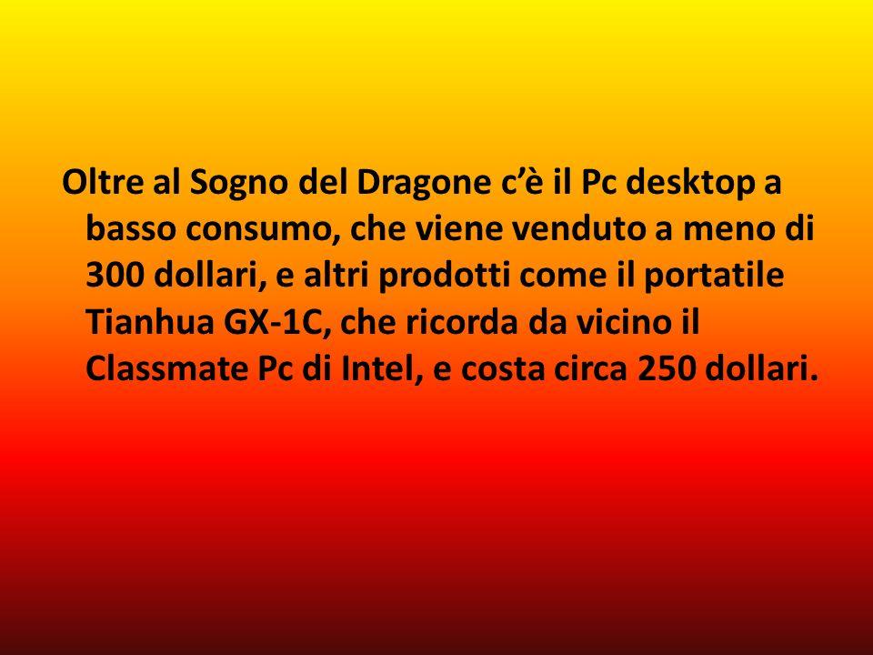 Oltre al Sogno del Dragone cè il Pc desktop a basso consumo, che viene venduto a meno di 300 dollari, e altri prodotti come il portatile Tianhua GX-1C, che ricorda da vicino il Classmate Pc di Intel, e costa circa 250 dollari.