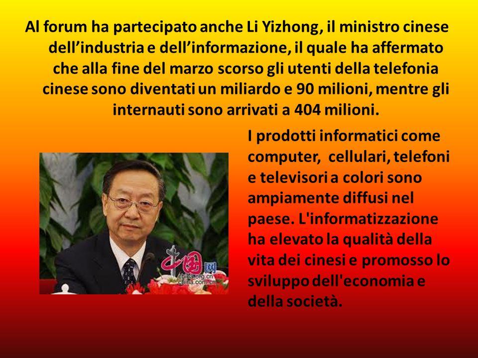 Al forum ha partecipato anche Li Yizhong, il ministro cinese dellindustria e dellinformazione, il quale ha affermato che alla fine del marzo scorso gli utenti della telefonia cinese sono diventati un miliardo e 90 milioni, mentre gli internauti sono arrivati a 404 milioni.