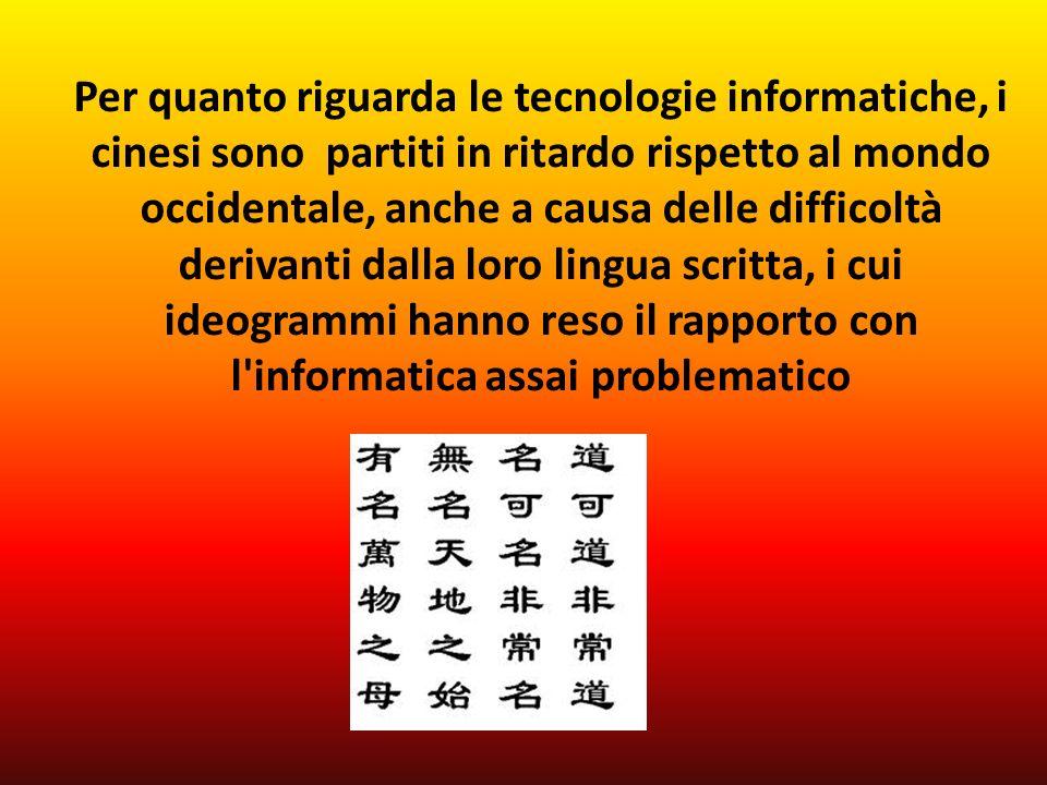 Per quanto riguarda le tecnologie informatiche, i cinesi sono partiti in ritardo rispetto al mondo occidentale, anche a causa delle difficoltà derivanti dalla loro lingua scritta, i cui ideogrammi hanno reso il rapporto con l informatica assai problematico