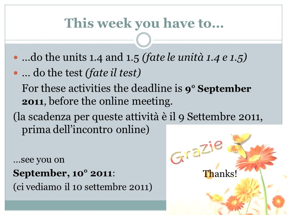 This week you have to… …do the units 1.4 and 1.5 (fate le unità 1.4 e 1.5) … do the test (fate il test) For these activities the deadline is 9° September 2011, before the online meeting.